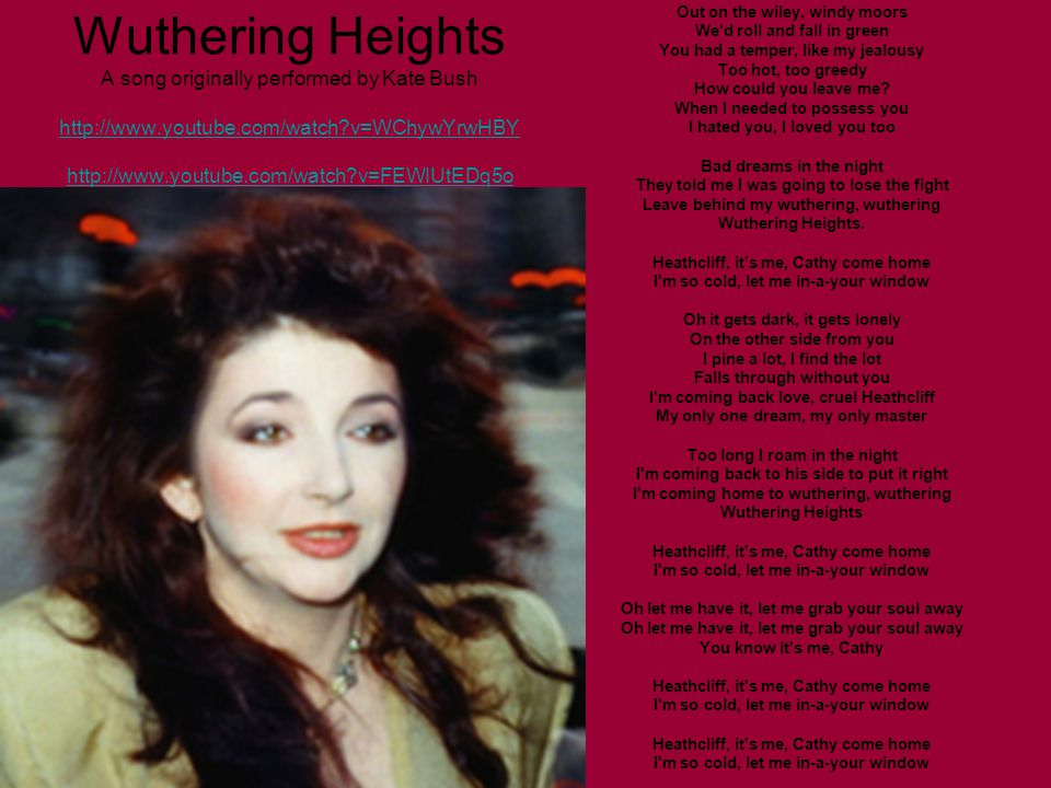 Wuthering Heights A song originally performed by Kate Bush http://www