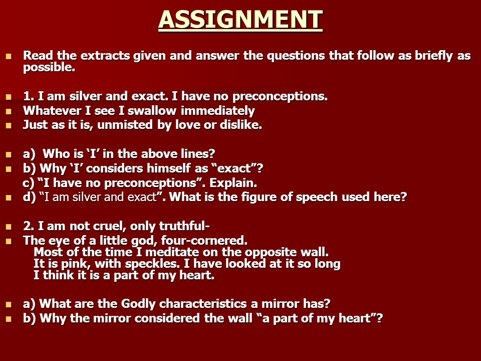 ASSIGNMENT Read the extracts given and answer the questions that follow as briefly as possible. 1. I am silver and exact. I have no preconceptions.