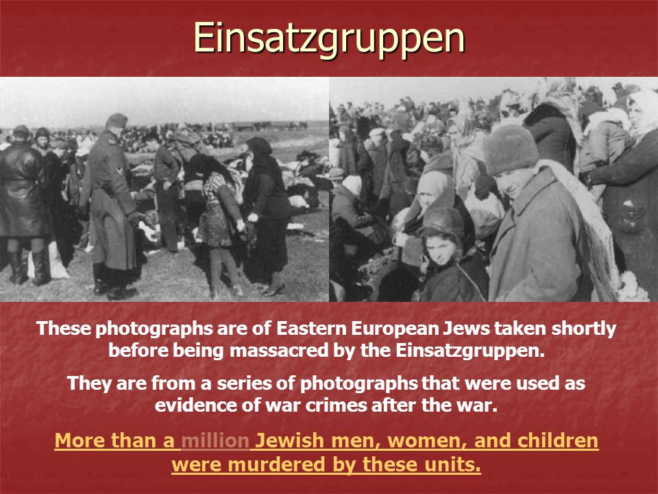 Einsatzgruppen These photographs are of Eastern European Jews taken shortly before being massacred by the Einsatzgruppen.