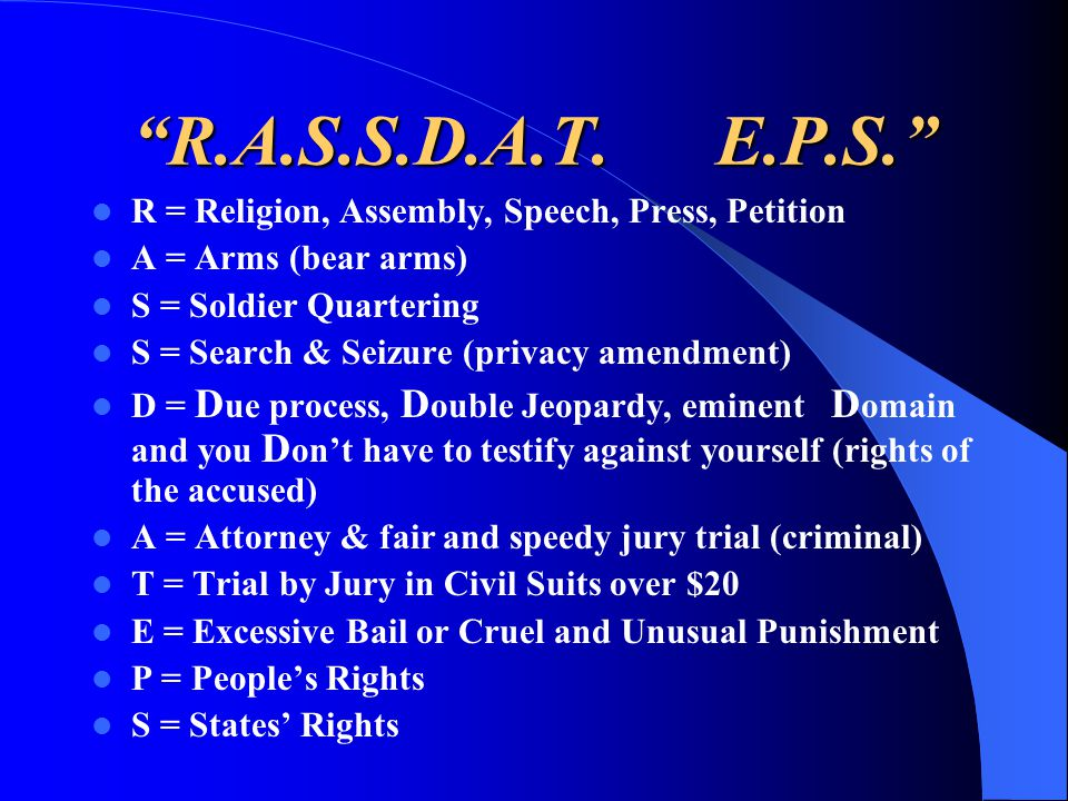 R.A.S.S.D.A.T. E.P.S. R = Religion, Assembly, Speech, Press, Petition. A = Arms (bear arms)