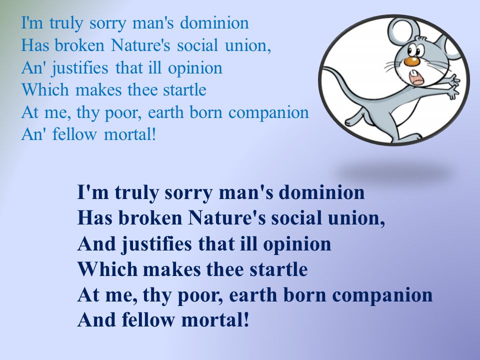 I m truly sorry man s dominion Has broken Nature s social union, An justifies that ill opinion Which makes thee startle At me, thy poor, earth born companion An fellow mortal!