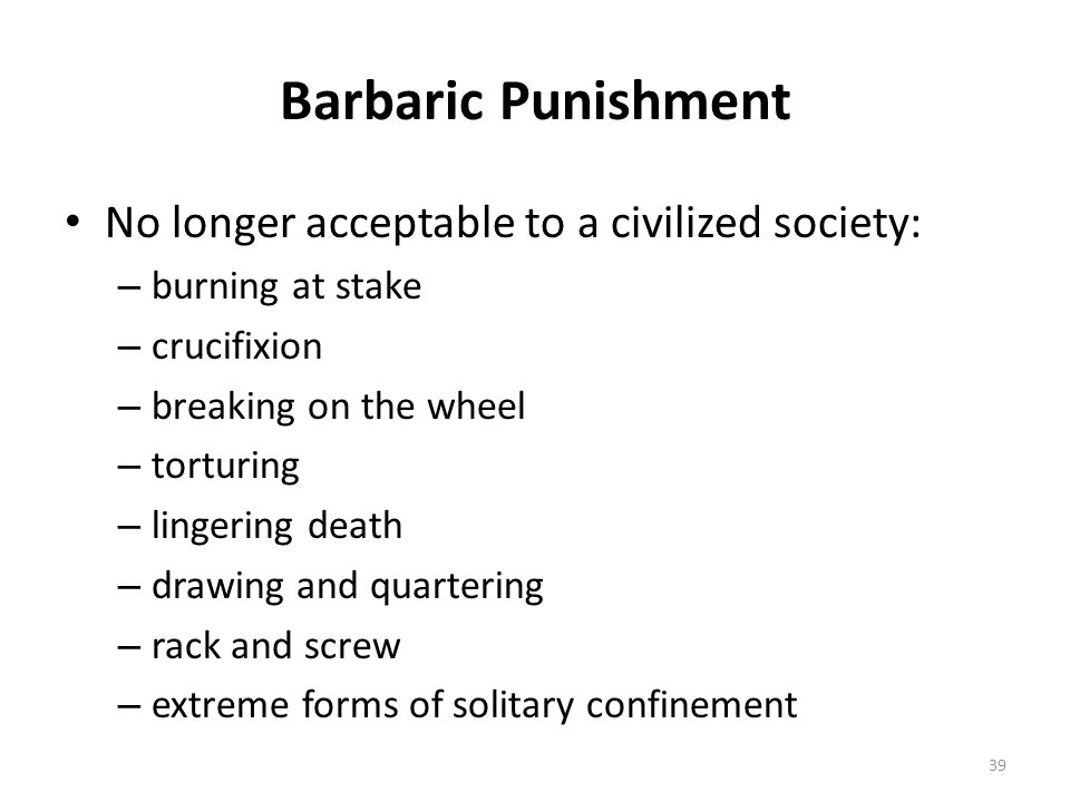Barbaric Punishment No longer acceptable to a civilized society: