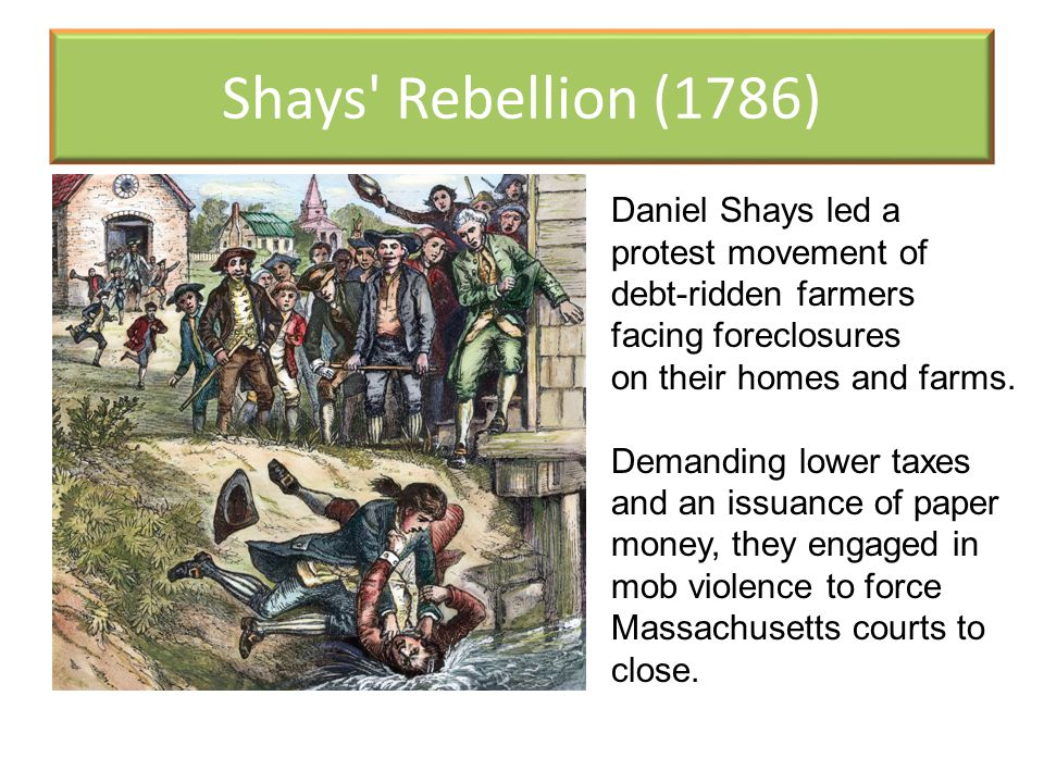 Shays Rebellion (1786) Daniel Shays led a protest movement of debt-ridden farmers facing foreclosures.