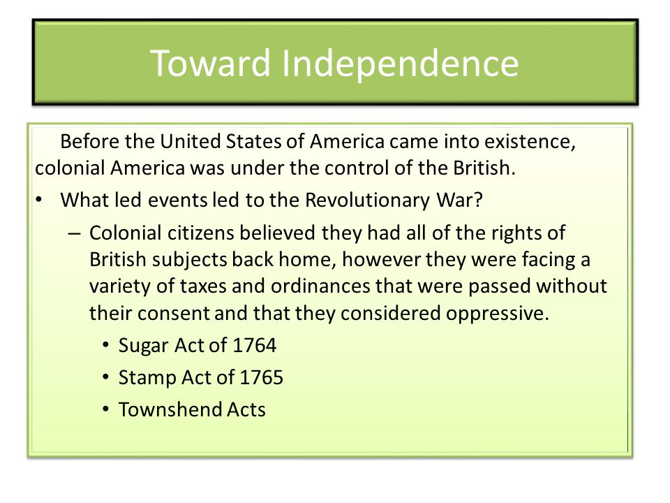 Toward Independence Before the United States of America came into existence, colonial America was under the control of the British.