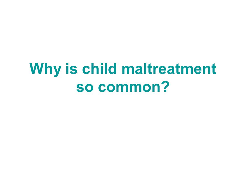 Why is child maltreatment so common