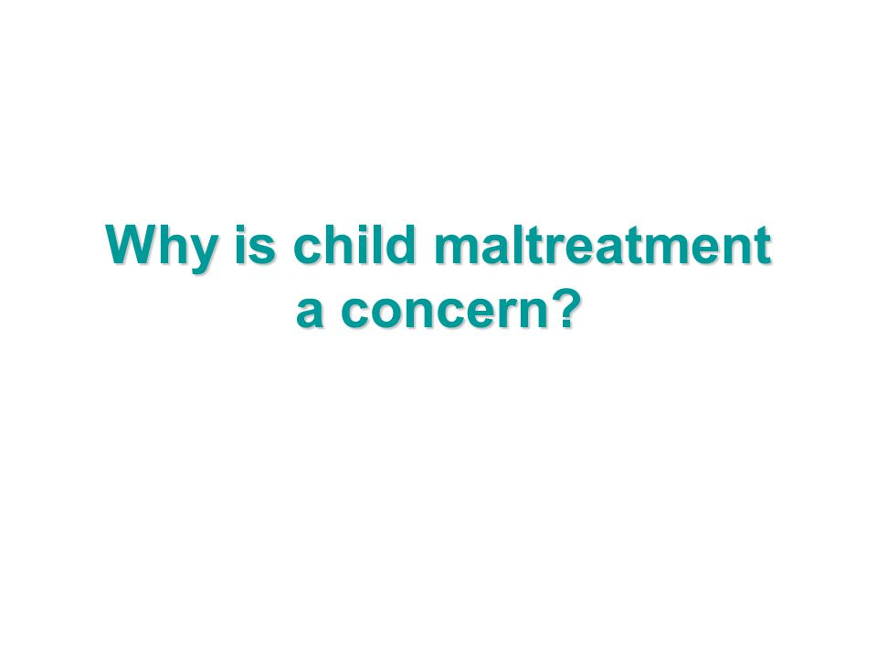 Why is child maltreatment a concern