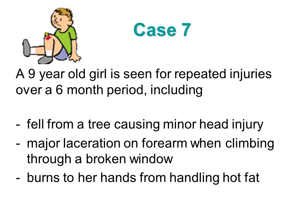 Case 7 A 9 year old girl is seen for repeated injuries over a 6 month period, including. fell from a tree causing minor head injury.