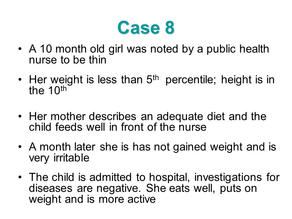 Case 8 A 10 month old girl was noted by a public health nurse to be thin. Her weight is less than 5th percentile; height is in the 10th.