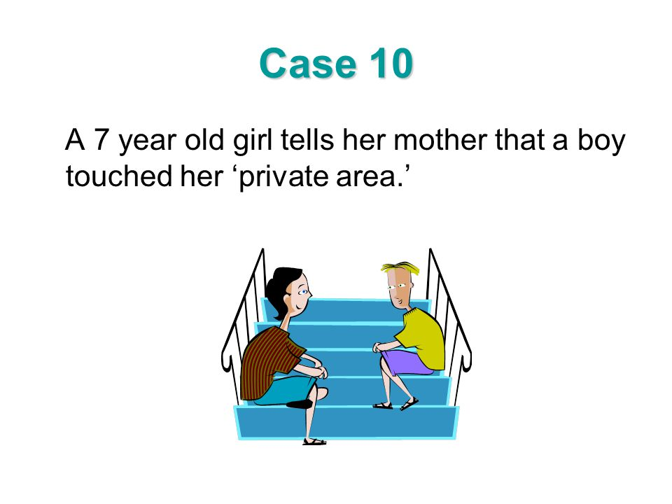 Case 10 A 7 year old girl tells her mother that a boy touched her 'private area.'