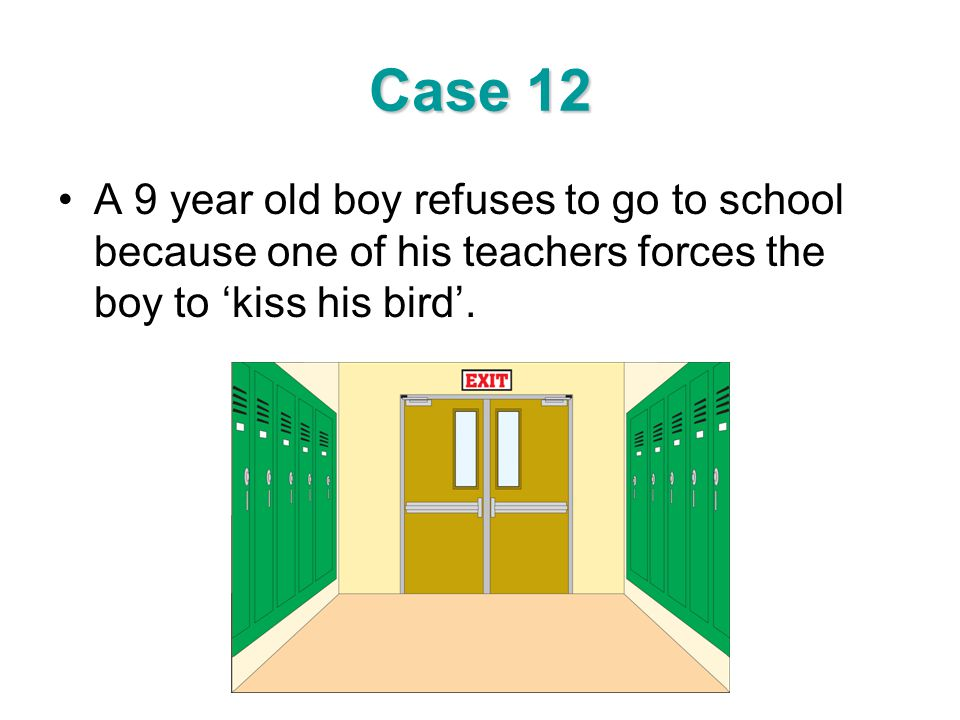 Case 12 A 9 year old boy refuses to go to school because one of his teachers forces the boy to 'kiss his bird'.