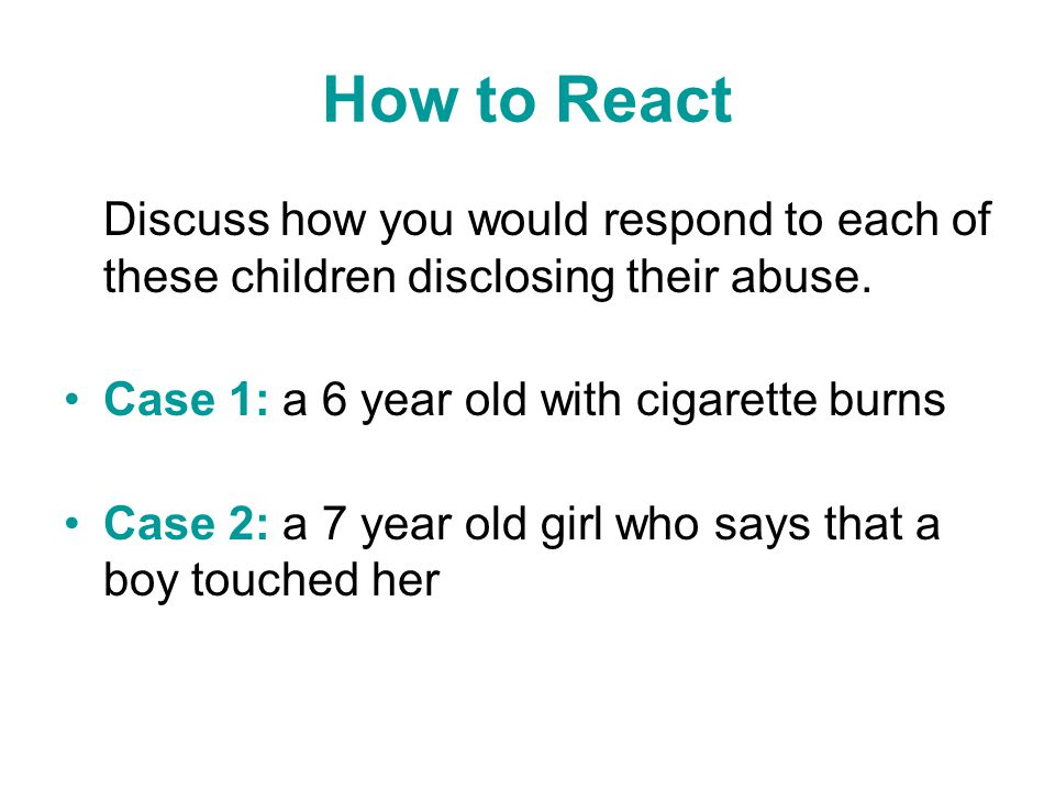 How to React Discuss how you would respond to each of these children disclosing their abuse. Case 1: a 6 year old with cigarette burns.