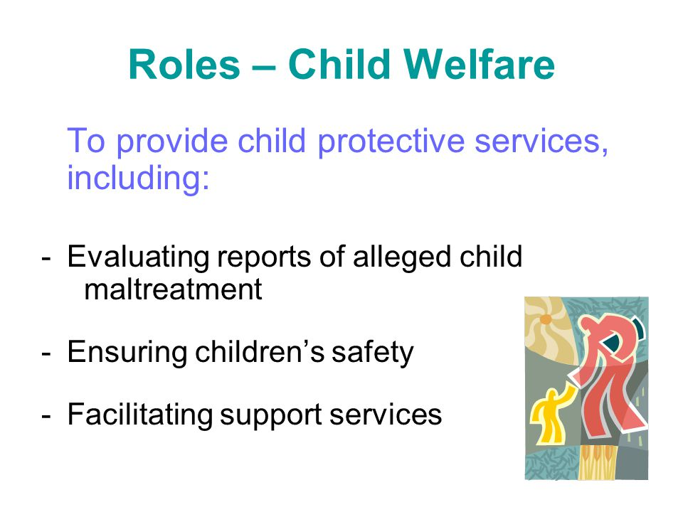 Roles – Child Welfare To provide child protective services, including: