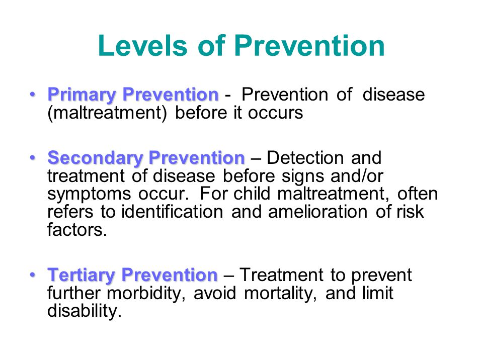 Levels of Prevention Primary Prevention - Prevention of disease (maltreatment) before it occurs.