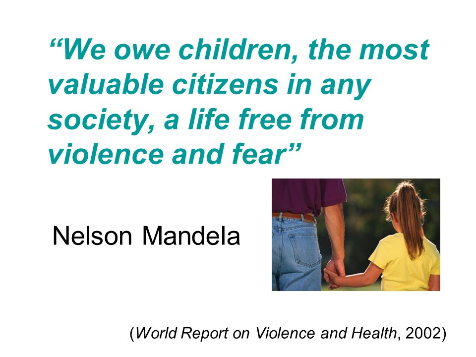 We owe children, the most valuable citizens in any society, a life free from violence and fear