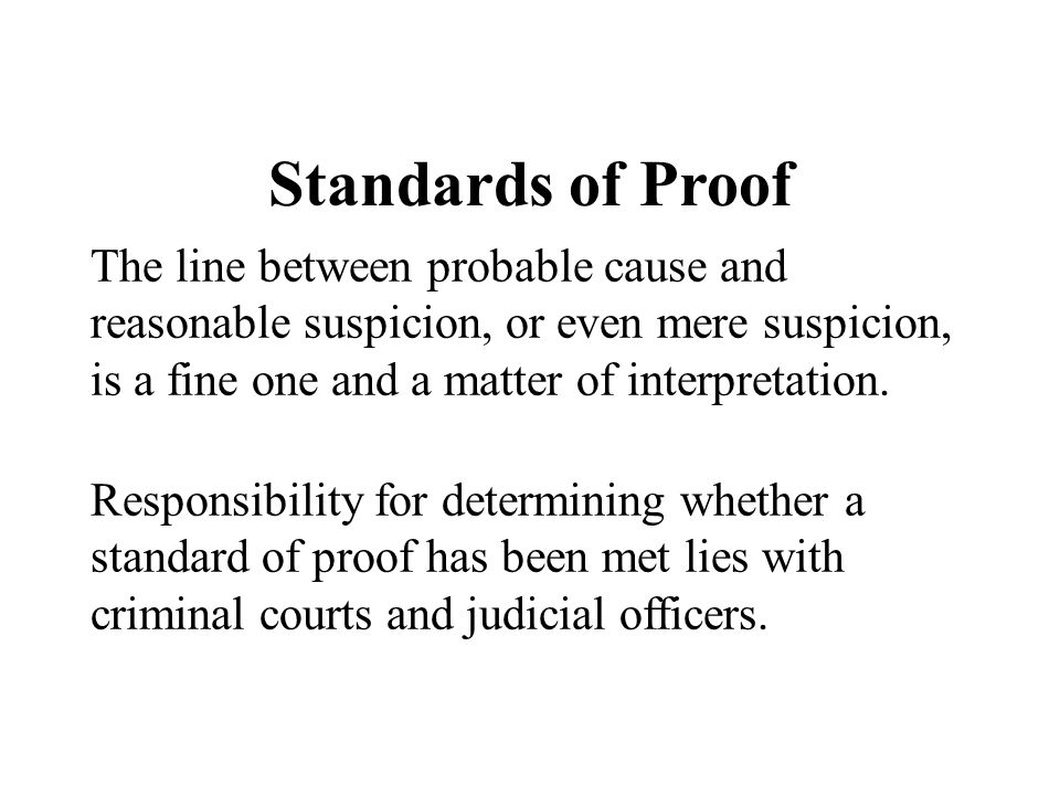 Standards of Proof The line between probable cause and reasonable suspicion, or even mere suspicion, is a fine one and a matter of interpretation.