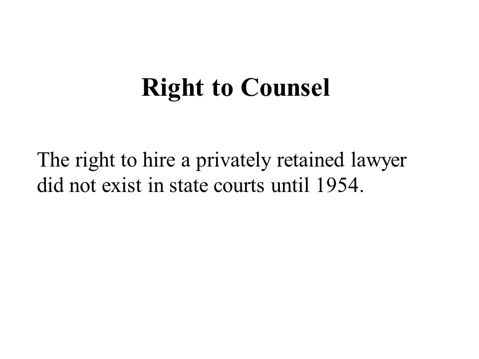 Right to Counsel The right to hire a privately retained lawyer did not exist in state courts until 1954.