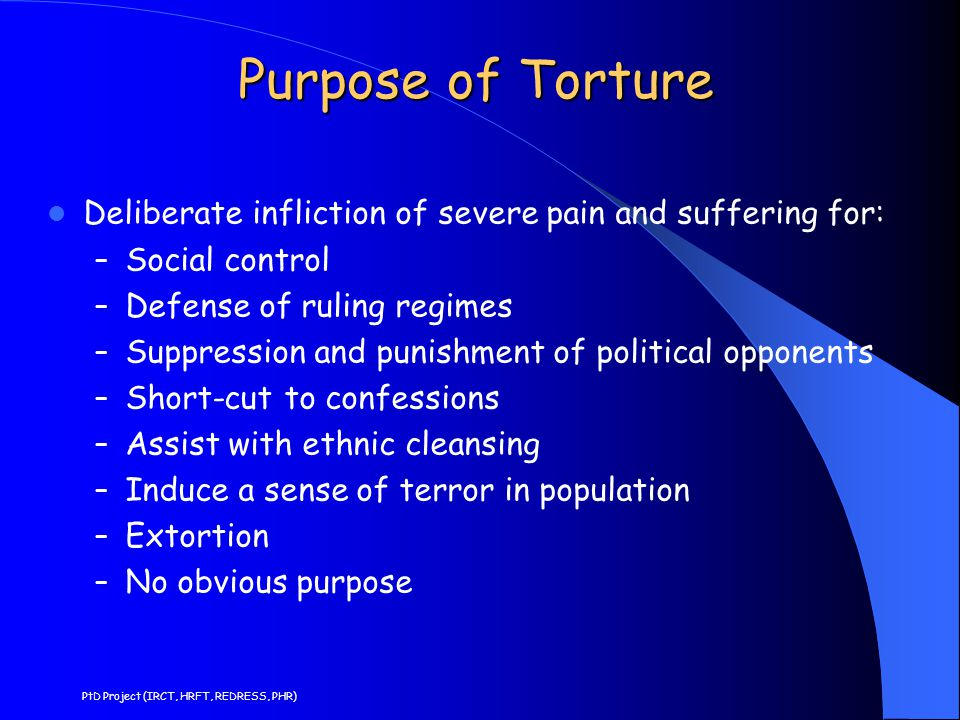 Purpose of Torture Deliberate infliction of severe pain and suffering for: Social control. Defense of ruling regimes.