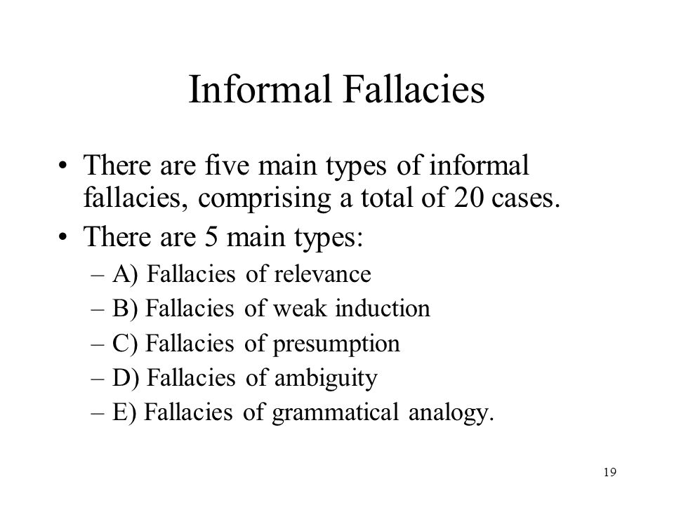 Informal Fallacies There are five main types of informal fallacies, comprising a total of 20 cases.