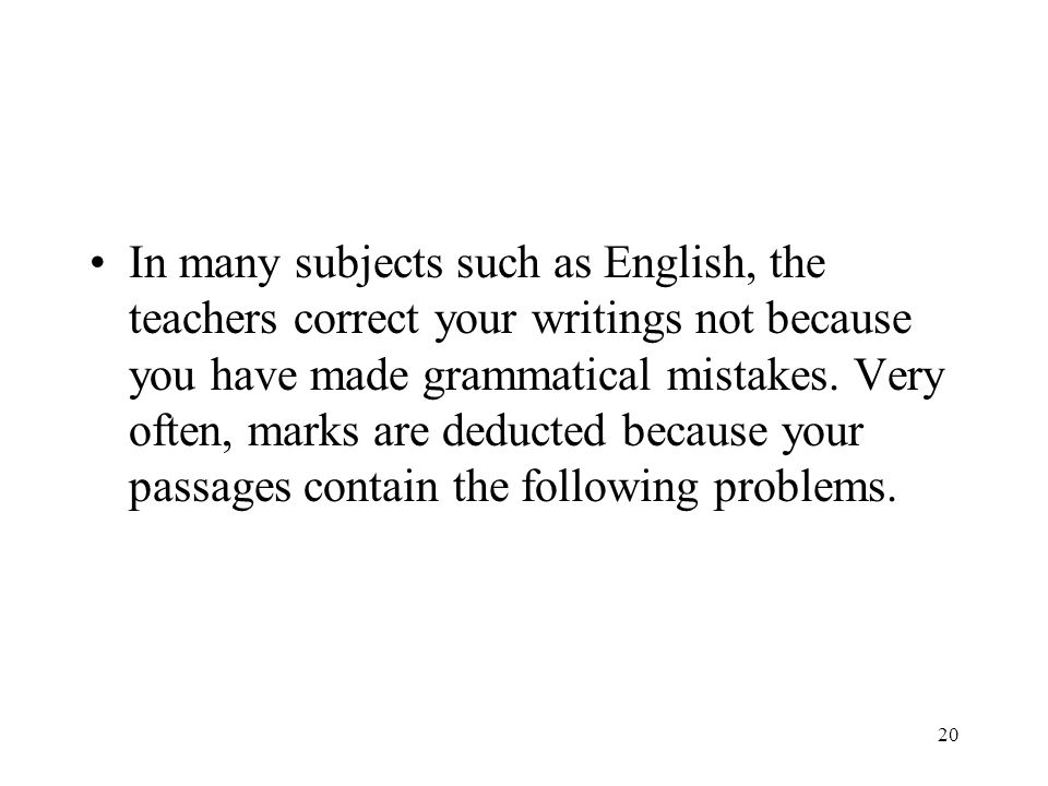In many subjects such as English, the teachers correct your writings not because you have made grammatical mistakes.
