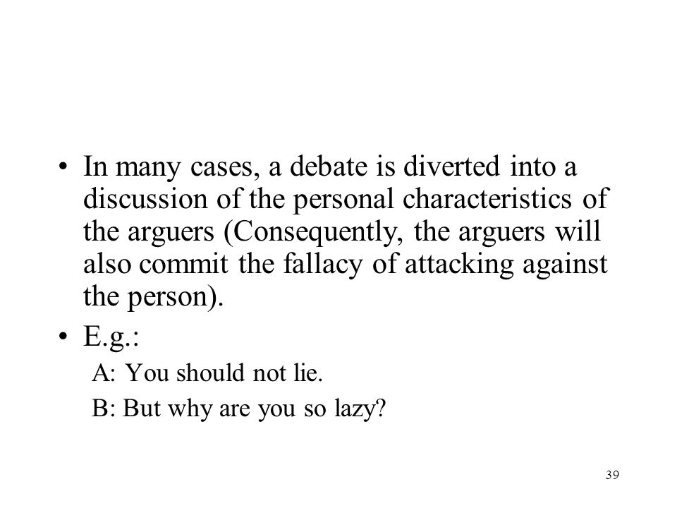 In many cases, a debate is diverted into a discussion of the personal characteristics of the arguers (Consequently, the arguers will also commit the fallacy of attacking against the person).