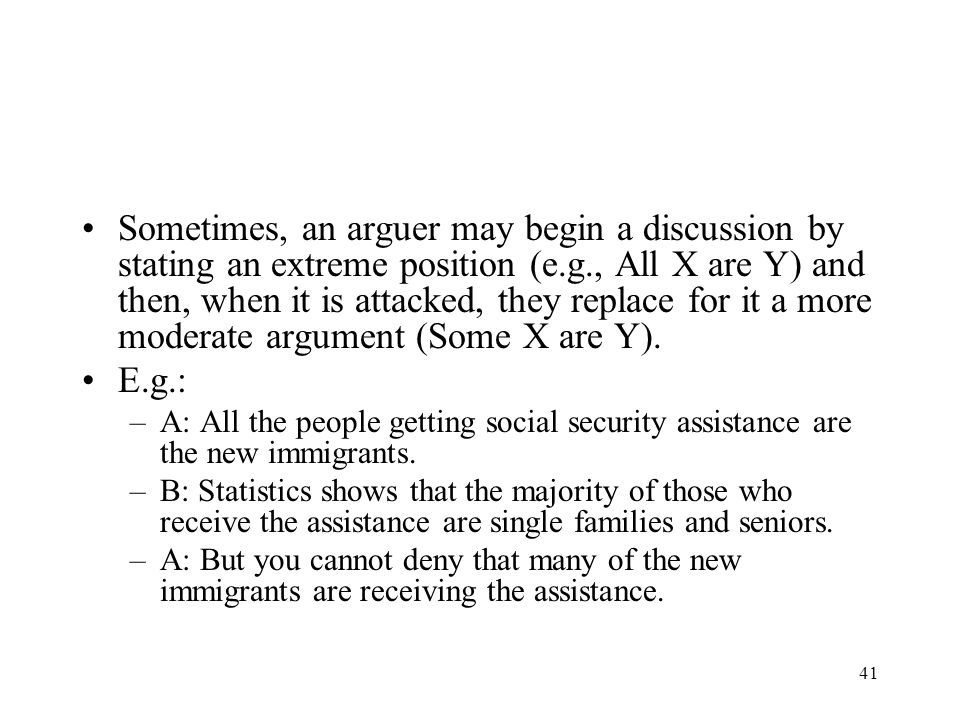 Sometimes, an arguer may begin a discussion by stating an extreme position (e.g., All X are Y) and then, when it is attacked, they replace for it a more moderate argument (Some X are Y).