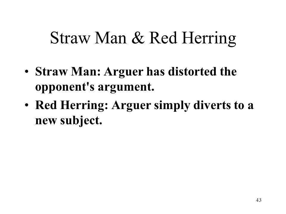 Straw Man & Red Herring Straw Man: Arguer has distorted the opponent s argument.