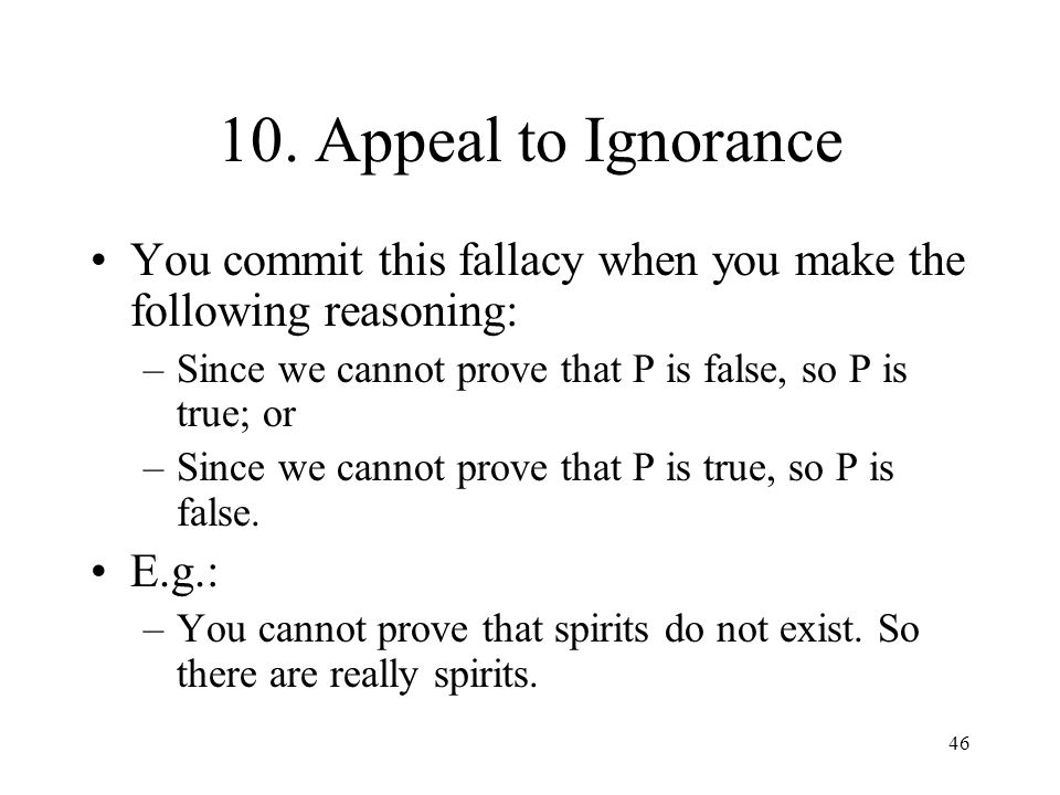10. Appeal to Ignorance You commit this fallacy when you make the following reasoning: Since we cannot prove that P is false, so P is true; or.