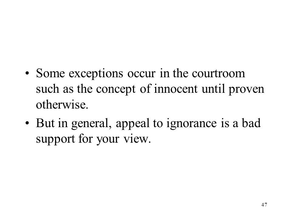 Some exceptions occur in the courtroom such as the concept of innocent until proven otherwise.