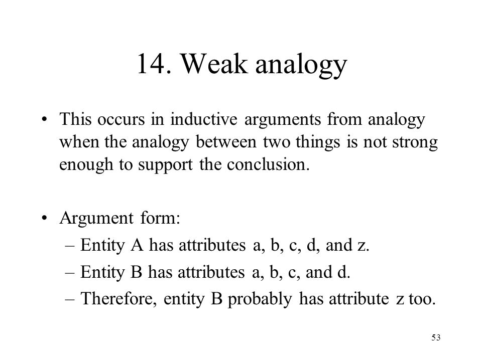 14. Weak analogy This occurs in inductive arguments from analogy when the analogy between two things is not strong enough to support the conclusion.