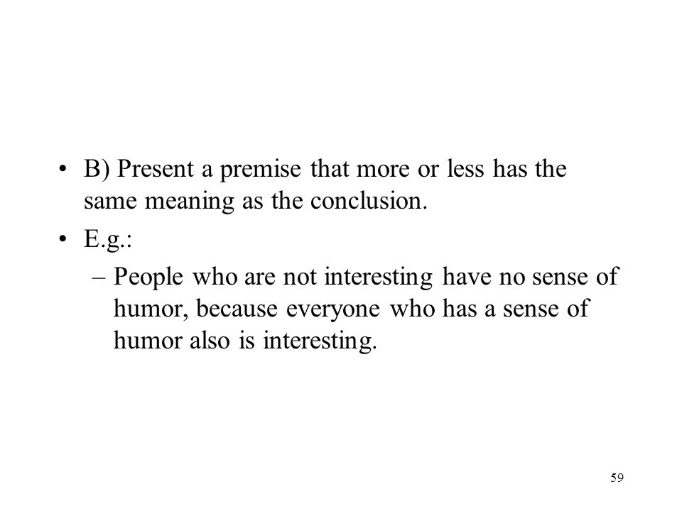 B) Present a premise that more or less has the same meaning as the conclusion.