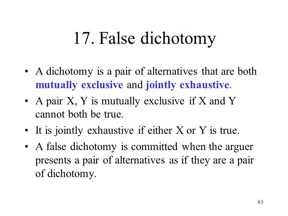 17. False dichotomy A dichotomy is a pair of alternatives that are both mutually exclusive and jointly exhaustive.