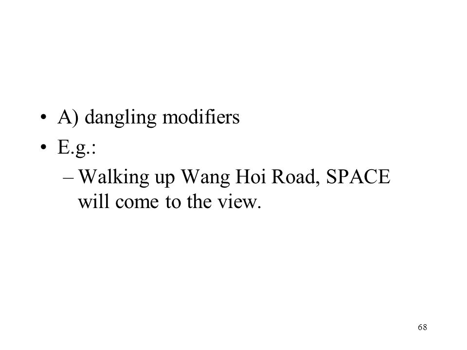 A) dangling modifiers E.g.: Walking up Wang Hoi Road, SPACE will come to the view.