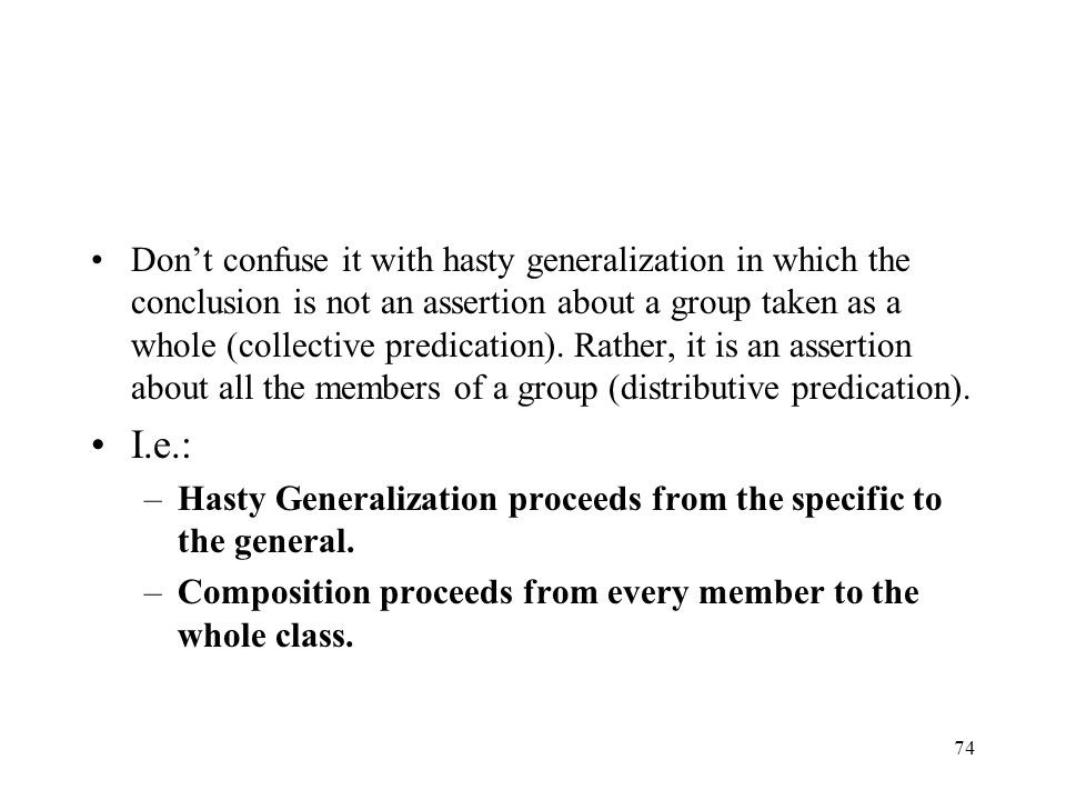 Don't confuse it with hasty generalization in which the conclusion is not an assertion about a group taken as a whole (collective predication). Rather, it is an assertion about all the members of a group (distributive predication).