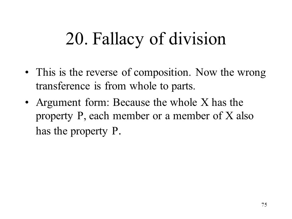 20. Fallacy of division This is the reverse of composition. Now the wrong transference is from whole to parts.