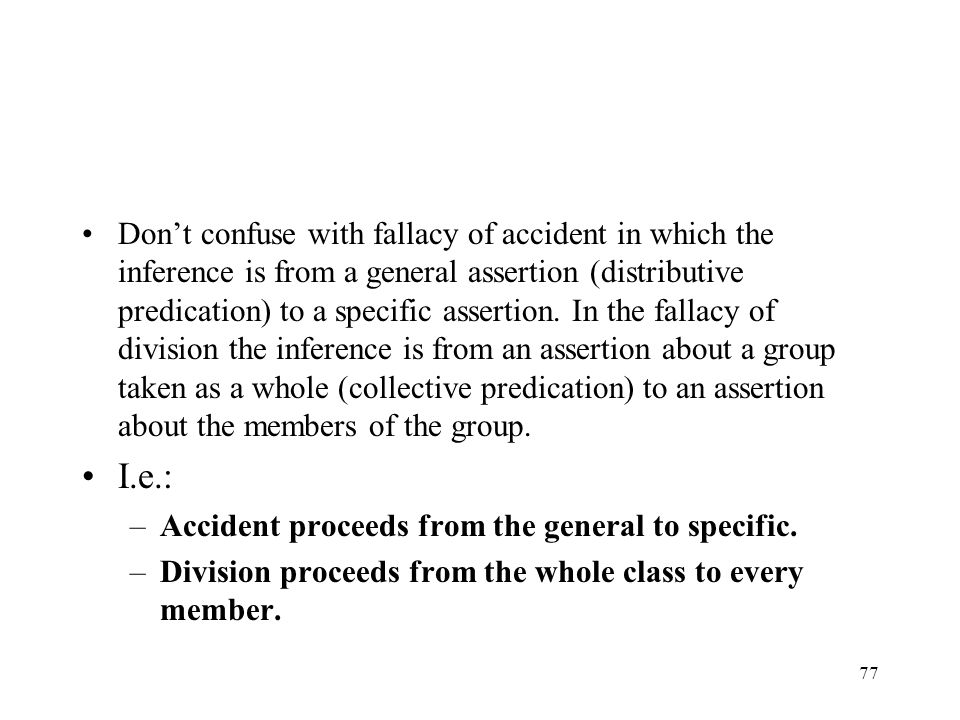 Don't confuse with fallacy of accident in which the inference is from a general assertion (distributive predication) to a specific assertion. In the fallacy of division the inference is from an assertion about a group taken as a whole (collective predication) to an assertion about the members of the group.