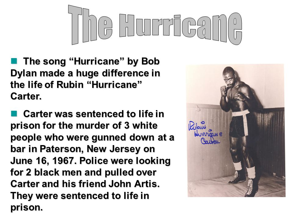 The Hurricane The song Hurricane by Bob Dylan made a huge difference in the life of Rubin Hurricane Carter.