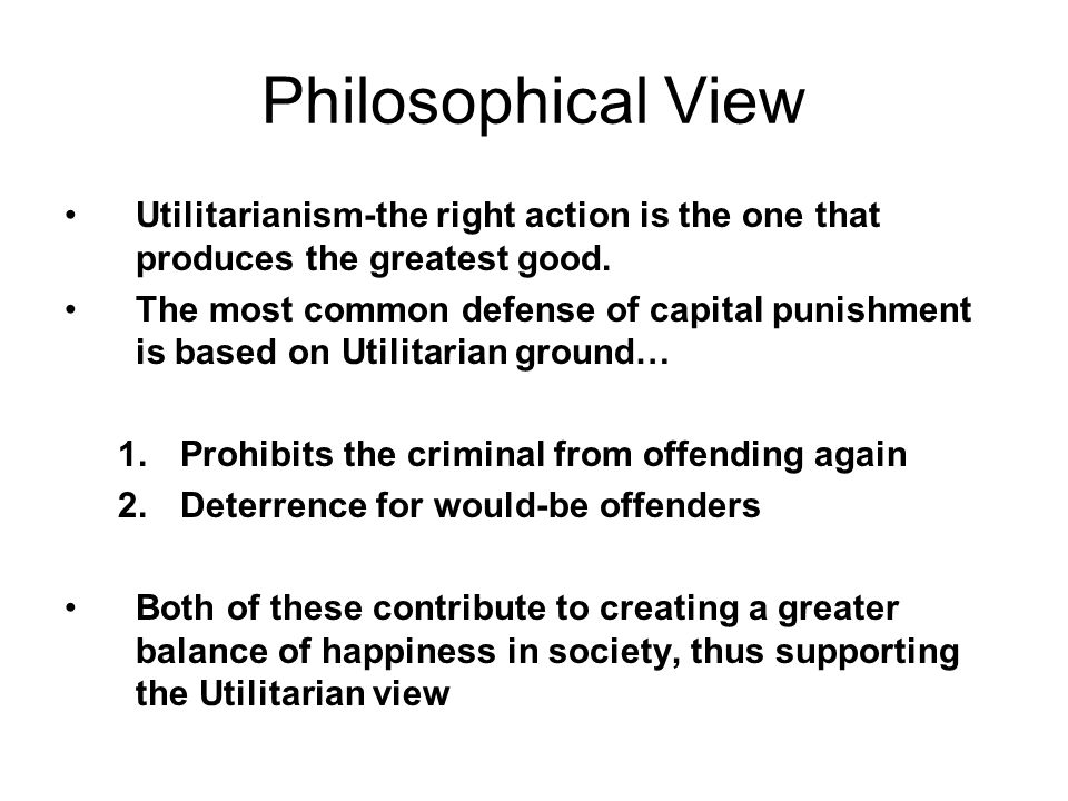 Philosophical View Utilitarianism-the right action is the one that produces the greatest good.