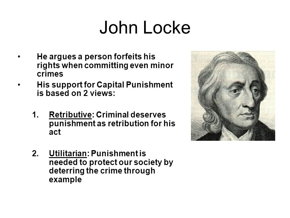 John Locke He argues a person forfeits his rights when committing even minor crimes. His support for Capital Punishment is based on 2 views: