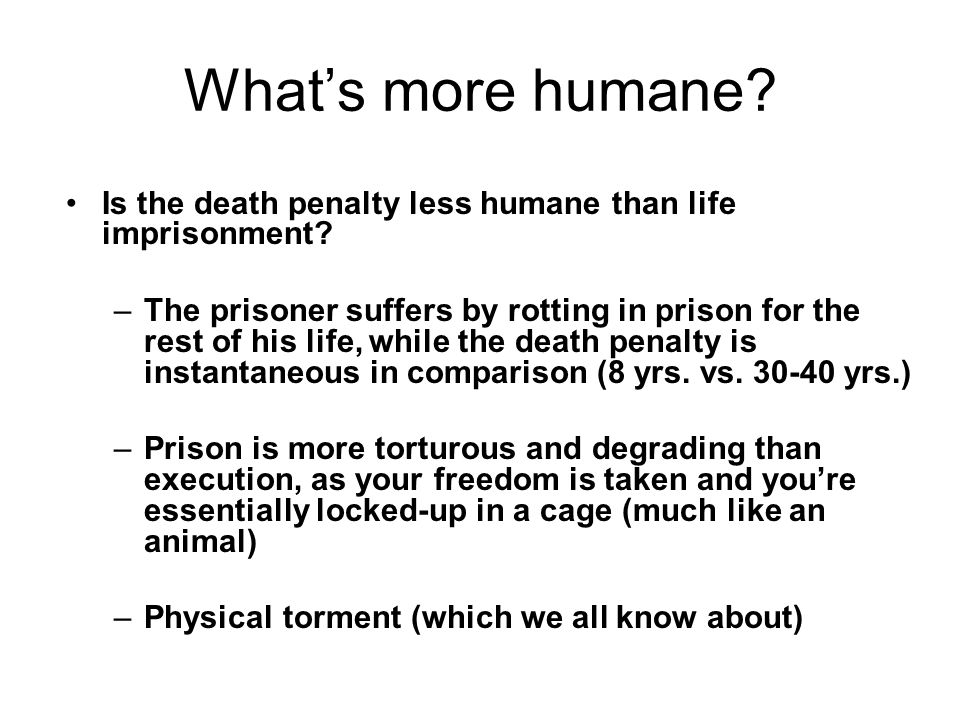 What's more humane Is the death penalty less humane than life imprisonment