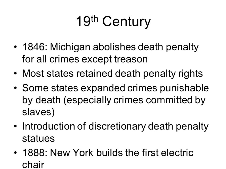 19th Century 1846: Michigan abolishes death penalty for all crimes except treason. Most states retained death penalty rights.