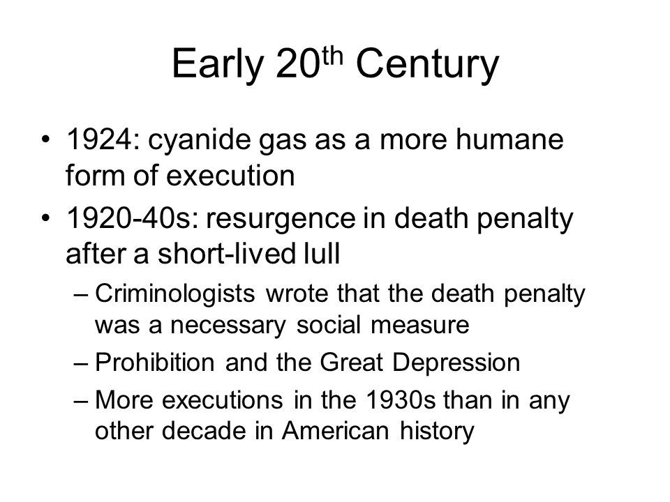 Early 20th Century 1924: cyanide gas as a more humane form of execution. 1920-40s: resurgence in death penalty after a short-lived lull.