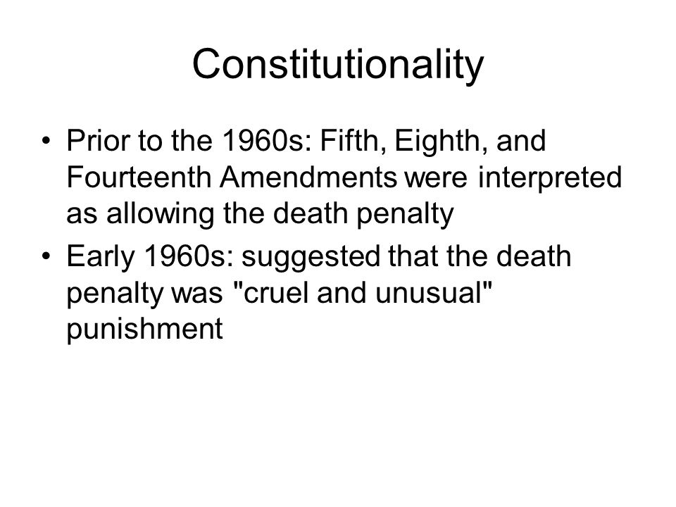 Constitutionality Prior to the 1960s: Fifth, Eighth, and Fourteenth Amendments were interpreted as allowing the death penalty.
