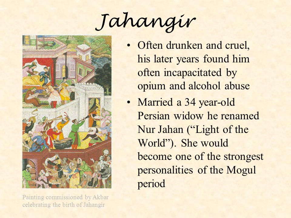 Jahangir Often drunken and cruel, his later years found him often incapacitated by opium and alcohol abuse.
