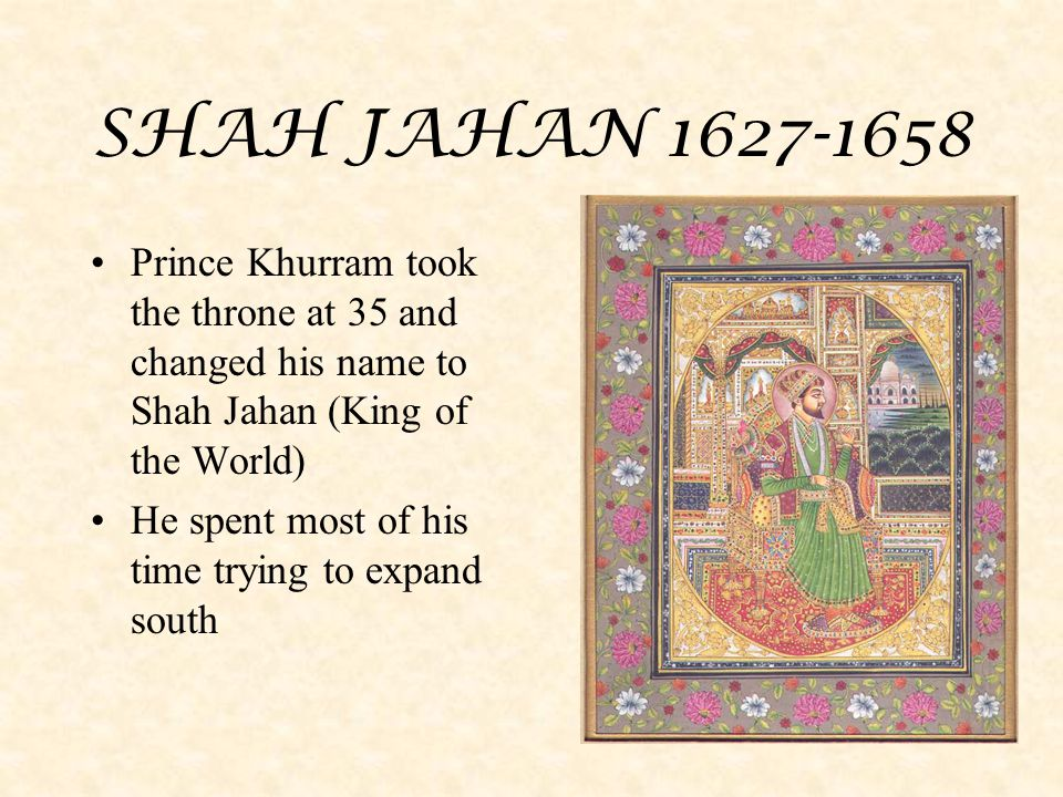 SHAH JAHAN 1627-1658 Prince Khurram took the throne at 35 and changed his name to Shah Jahan (King of the World)