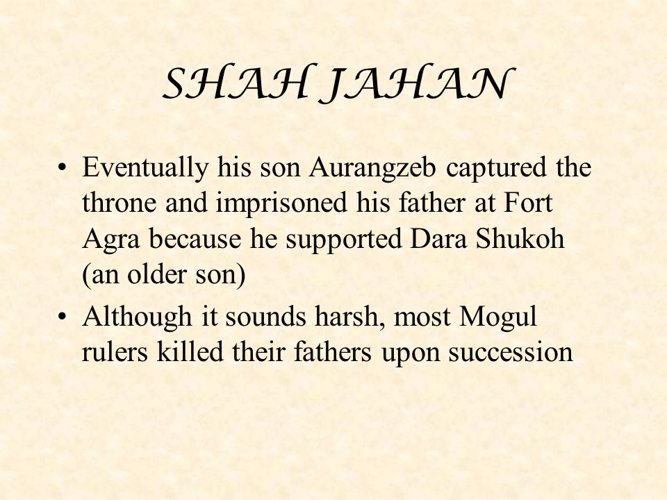 SHAH JAHAN Eventually his son Aurangzeb captured the throne and imprisoned his father at Fort Agra because he supported Dara Shukoh (an older son)
