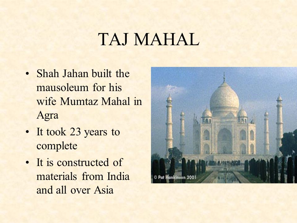 TAJ MAHAL Shah Jahan built the mausoleum for his wife Mumtaz Mahal in Agra. It took 23 years to complete.