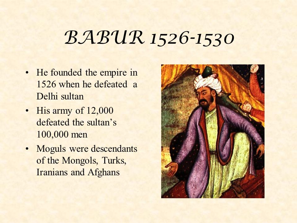 BABUR 1526-1530 He founded the empire in 1526 when he defeated a Delhi sultan. His army of 12,000 defeated the sultan's 100,000 men.