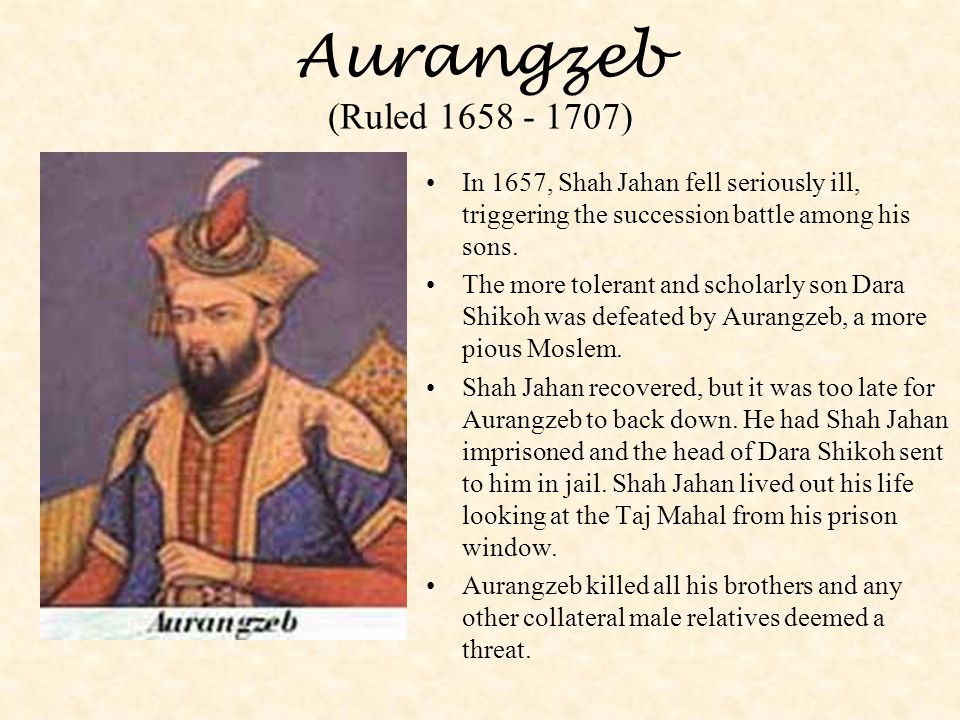Aurangzeb (Ruled 1658 - 1707) In 1657, Shah Jahan fell seriously ill, triggering the succession battle among his sons.