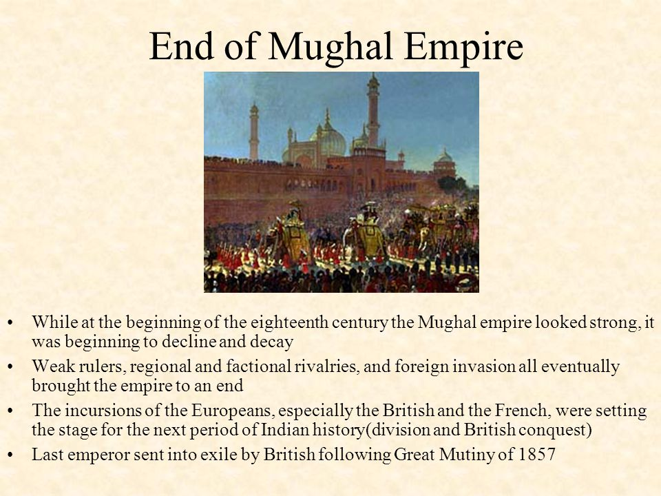End of Mughal Empire While at the beginning of the eighteenth century the Mughal empire looked strong, it was beginning to decline and decay.