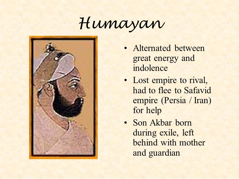 Humayan Alternated between great energy and indolence